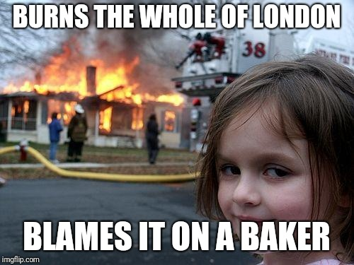 Disaster Girl Meme | BURNS THE WHOLE OF LONDON BLAMES IT ON A BAKER | image tagged in memes,disaster girl | made w/ Imgflip meme maker