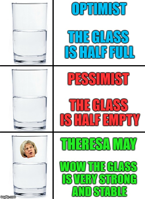 Another British meme that not many Americans will get | THE GLASS IS HALF FULL PESSIMIST OPTIMIST THE GLASS IS HALF EMPTY THERESA MAY WOW THE GLASS IS VERY STRONG AND STABLE | image tagged in memes,other,british,theresa may,glass half,optimism | made w/ Imgflip meme maker