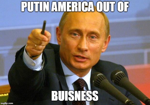 Good Guy Putin | PUTIN AMERICA OUT OF BUISNESS | image tagged in memes,good guy putin | made w/ Imgflip meme maker