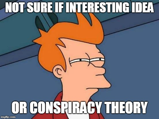 Futurama Fry Meme | NOT SURE IF INTERESTING IDEA OR CONSPIRACY THEORY | image tagged in memes,futurama fry | made w/ Imgflip meme maker