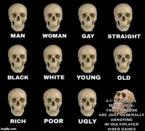 idiot skull | 4-7-YEAR-OLDS WHO CURSE, TROLL, AND/OR ARE JUST GENERALLY ANNOYING IN MULTIPLAYER VIDEO GAMES / | image tagged in idiot skull | made w/ Imgflip meme maker