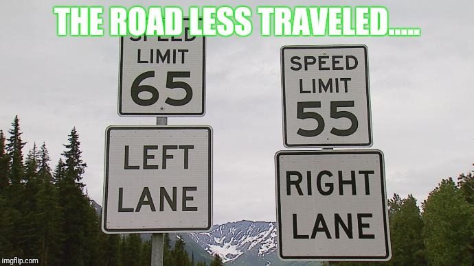 Fast Lane VS Slow lane | THE ROAD LESS TRAVELED..... | image tagged in fast lane vs slow lane,speed limit,choices,poor choices,choose wisely | made w/ Imgflip meme maker
