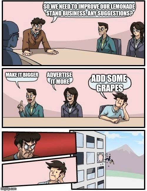 Boardroom Meeting Suggestion Meme | SO WE NEED TO IMPROVE OUR LEMONADE STAND BUSINESS. ANY SUGGESTIONS? MAKE IT BIGGER ADVERTISE IT MORE ADD SOME GRAPES | image tagged in memes,boardroom meeting suggestion | made w/ Imgflip meme maker