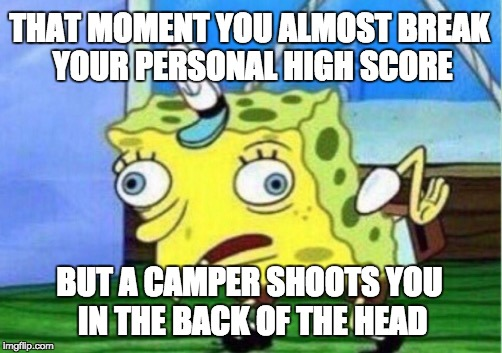 Mocking Spongebob Meme | THAT MOMENT YOU ALMOST BREAK YOUR PERSONAL HIGH SCORE BUT A CAMPER SHOOTS YOU IN THE BACK OF THE HEAD | image tagged in memes,mocking spongebob | made w/ Imgflip meme maker