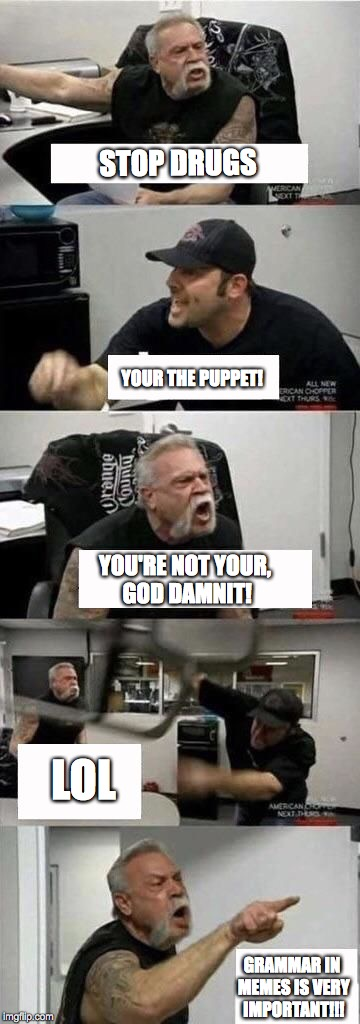 American Chopper Argument Meme | STOP DRUGS GRAMMAR IN MEMES IS VERY IMPORTANT!!! YOUR THE PUPPET! YOU'RE NOT YOUR, GO***AMNIT! LOL | image tagged in american chopper argument | made w/ Imgflip meme maker