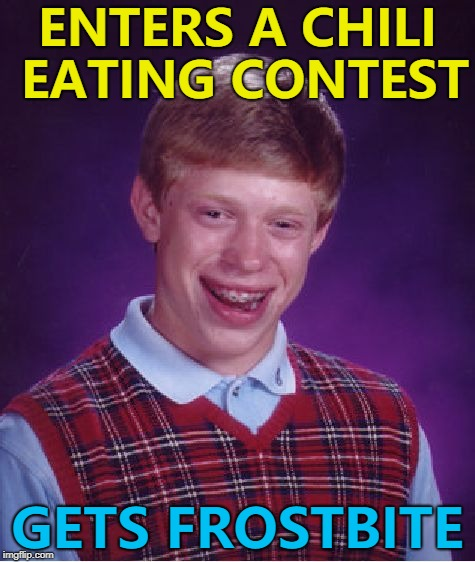 Happened when he went in a sauna as well... :) | ENTERS A CHILI EATING CONTEST GETS FROSTBITE | image tagged in memes,bad luck brian | made w/ Imgflip meme maker