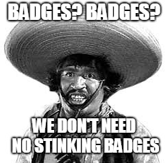 Badges we dont need no stinking badges | BADGES? BADGES? WE DON'T NEED NO STINKING BADGES | image tagged in badges we dont need no stinking badges | made w/ Imgflip meme maker