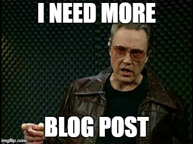 More Cowbell | I NEED MORE BLOG POST | image tagged in more cowbell | made w/ Imgflip meme maker