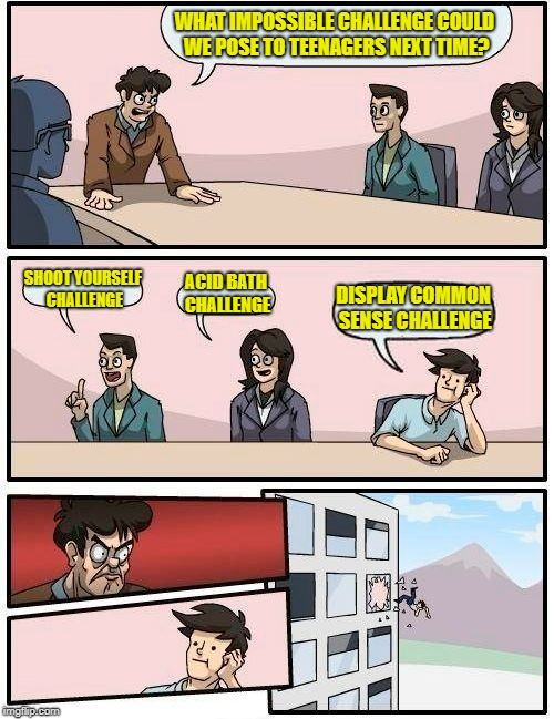 The Impossible Challenge | WHAT IMPOSSIBLE CHALLENGE COULD WE POSE TO TEENAGERS NEXT TIME? SHOOT YOURSELF CHALLENGE ACID BATH CHALLENGE DISPLAY COMMON SENSE CHALLENGE | image tagged in memes,boardroom meeting suggestion,teens,challenge | made w/ Imgflip meme maker