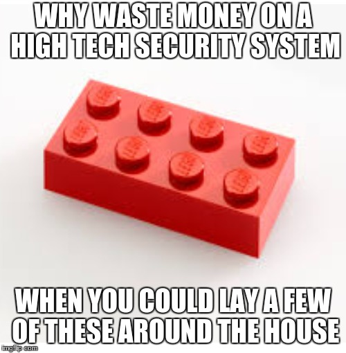 Forget High Tech Security Systems | WHY WASTE MONEY ON A HIGH TECH SECURITY SYSTEM WHEN YOU COULD LAY A FEW OF THESE AROUND THE HOUSE | image tagged in lego | made w/ Imgflip meme maker