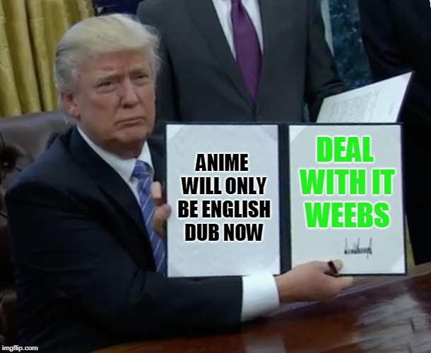 Trump Bill Signing Meme | ANIME WILL ONLY BE ENGLISH DUB NOW DEAL WITH IT WEEBS | image tagged in memes,trump bill signing | made w/ Imgflip meme maker