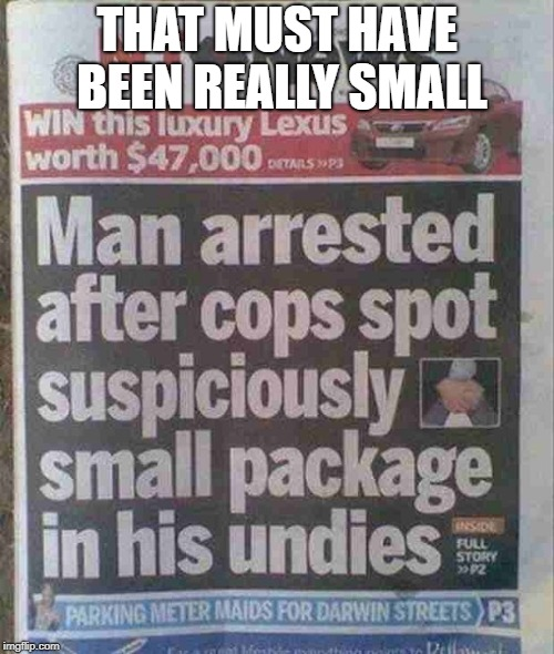 Man arrested after cops spot suspiciously small package under his undies | THAT MUST HAVE BEEN REALLY SMALL | image tagged in memes,funny,news,cops,gun control,package | made w/ Imgflip meme maker