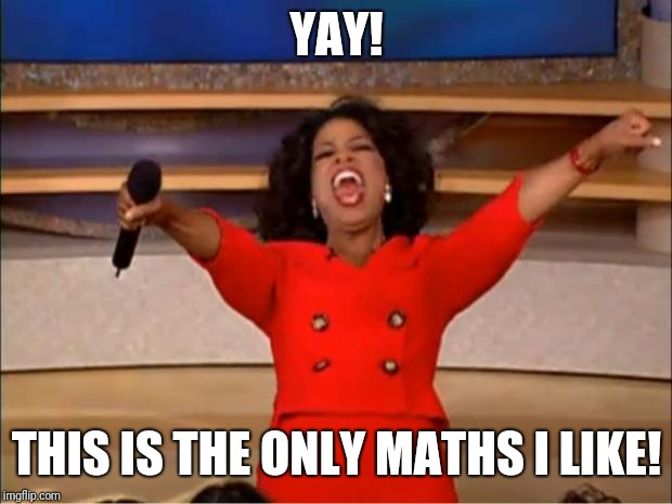 Oprah You Get A Meme | YAY! THIS IS THE ONLY MATHS I LIKE! | image tagged in memes,oprah you get a | made w/ Imgflip meme maker