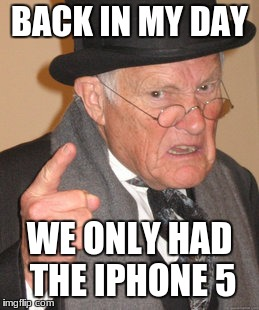 Back In My Day Meme | BACK IN MY DAY WE ONLY HAD THE IPHONE 5 | image tagged in memes,back in my day | made w/ Imgflip meme maker