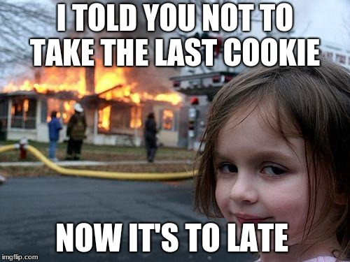 Disaster Girl Meme | I TOLD YOU NOT TO TAKE THE LAST COOKIE NOW IT'S TO LATE | image tagged in memes,disaster girl | made w/ Imgflip meme maker