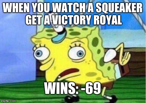 b0i | WHEN YOU WATCH A SQUEAKER GET A VICTORY ROYAL WINS: -69 | image tagged in memes,mocking spongebob | made w/ Imgflip meme maker