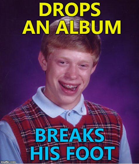 What genre would he make music in? :) | DROPS AN ALBUM BREAKS HIS FOOT | image tagged in memes,bad luck brian,music | made w/ Imgflip meme maker