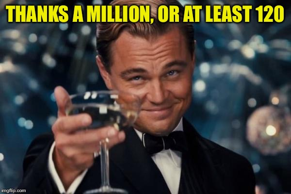 Leonardo Dicaprio Cheers Meme | THANKS A MILLION, OR AT LEAST 120 | image tagged in memes,leonardo dicaprio cheers | made w/ Imgflip meme maker
