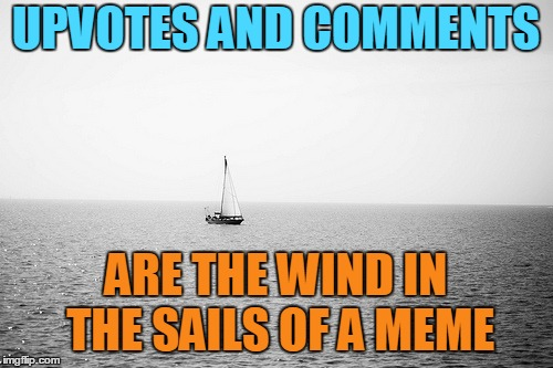 UPVOTES AND COMMENTS ARE THE WIND IN THE SAILS OF A MEME | made w/ Imgflip meme maker