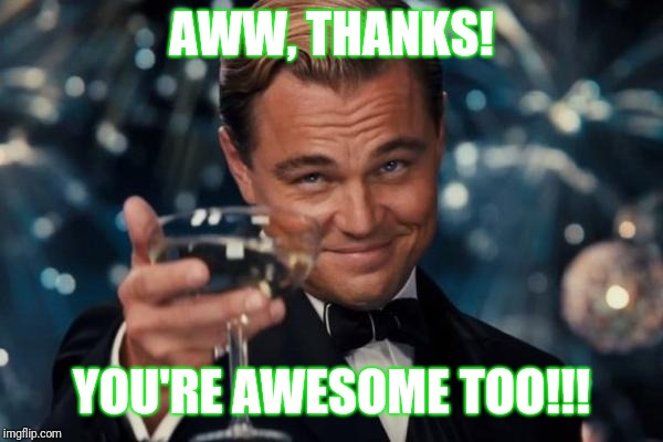 Leonardo Dicaprio Cheers Meme | AWW, THANKS! YOU'RE AWESOME TOO!!! | image tagged in memes,leonardo dicaprio cheers | made w/ Imgflip meme maker