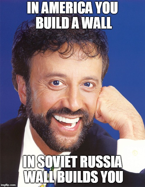 In America | IN AMERICA YOU BUILD A WALL IN SOVIET RUSSIA WALL BUILDS YOU | image tagged in yakov smirnoff | made w/ Imgflip meme maker