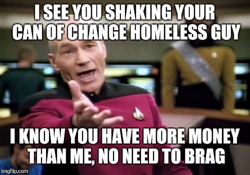 Picard Wtf Meme | I SEE YOU SHAKING YOUR CAN OF CHANGE HOMELESS GUY I KNOW YOU HAVE MORE MONEY THAN ME, NO NEED TO BRAG | image tagged in memes,picard wtf | made w/ Imgflip meme maker