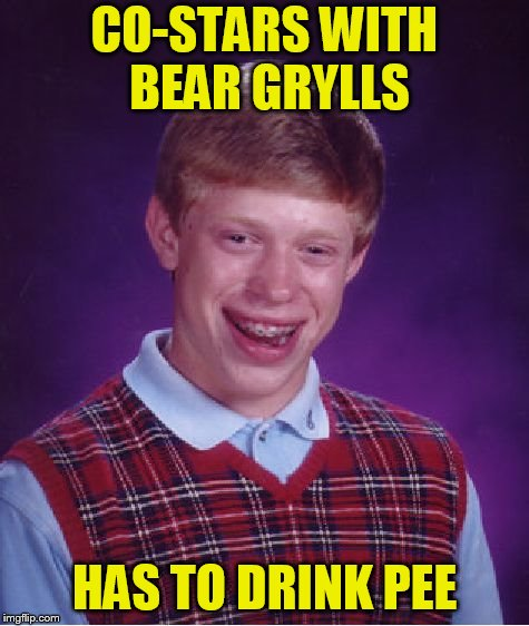 Bad Luck Brian Meme | CO-STARS WITH BEAR GRYLLS HAS TO DRINK PEE | image tagged in memes,bad luck brian | made w/ Imgflip meme maker