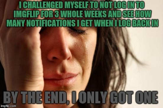 I Felt Like I Wanted To END It ALL | I CHALLENGED MYSELF TO NOT LOG IN TO IMGFLIP FOR 3 WHOLE WEEKS AND SEE HOW MANY NOTIFICATIONS I GET WHEN I LOG BACK IN BY THE END, I ONLY GO | image tagged in memes,first world problems,notifications,no imgflip,imgflip,challenge | made w/ Imgflip meme maker
