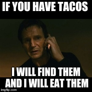 Liam Neeson Taken | IF YOU HAVE TACOS I WILL FIND THEM AND I WILL EAT THEM | image tagged in memes,liam neeson taken | made w/ Imgflip meme maker