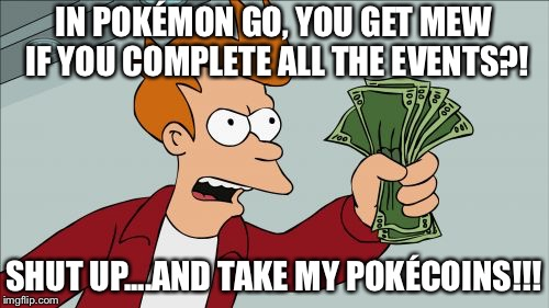 Shut up, and take my PokéCoins!!! | IN POKÉMON GO, YOU GET MEW IF YOU COMPLETE ALL THE EVENTS?! SHUT UP....AND TAKE MY POKÉCOINS!!! | image tagged in memes,shut up and take my money fry,pokemon go,slurry curry | made w/ Imgflip meme maker