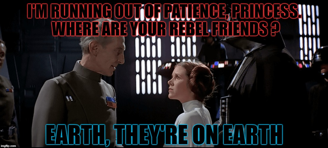I'M RUNNING OUT OF PATIENCE, PRINCESS. WHERE ARE YOUR REBEL FRIENDS ? EARTH, THEY'RE ON EARTH | made w/ Imgflip meme maker