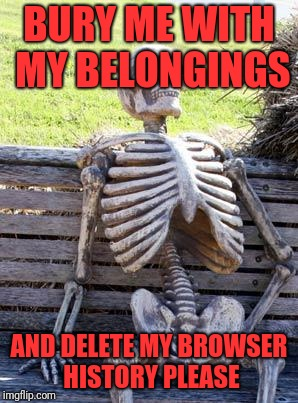 Waiting Skeleton Meme | BURY ME WITH MY BELONGINGS AND DELETE MY BROWSER HISTORY PLEASE | image tagged in memes,waiting skeleton | made w/ Imgflip meme maker