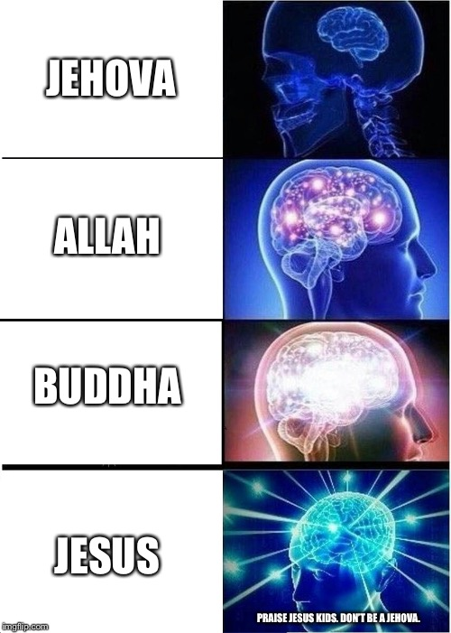 Expanding Brain Meme | JEHOVA ALLAH BUDDHA JESUS PRAISE JESUS KIDS. DON'T BE A JEHOVA. | image tagged in memes,expanding brain,funny,not racist,just a joke,slurrycurry | made w/ Imgflip meme maker