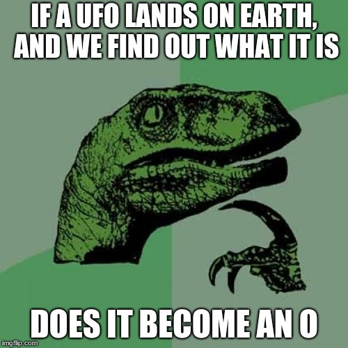 Philosoraptor Meme | IF A UFO LANDS ON EARTH, AND WE FIND OUT WHAT IT IS DOES IT BECOME AN O | image tagged in memes,philosoraptor | made w/ Imgflip meme maker