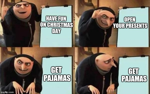Pajamas? Guess i'll die. | HAVE FUN ON CHRISTMAS DAY OPEN YOUR PRESENTS GET PAJAMAS GET PAJAMAS | image tagged in gru's plan,memes,funny,pajamas,why | made w/ Imgflip meme maker