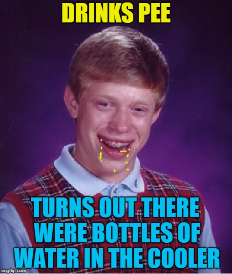 Bad Luck Brian Meme | DRINKS PEE TURNS OUT THERE WERE BOTTLES OF WATER IN THE COOLER | image tagged in memes,bad luck brian | made w/ Imgflip meme maker