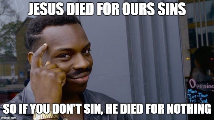 Roll Safe Think About It Meme | JESUS DIED FOR OURS SINS SO IF YOU DON'T SIN, HE DIED FOR NOTHING | image tagged in memes,roll safe think about it | made w/ Imgflip meme maker