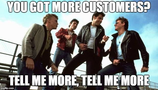 YOU GOT MORE CUSTOMERS? TELL ME MORE, TELL ME MORE | image tagged in grease | made w/ Imgflip meme maker