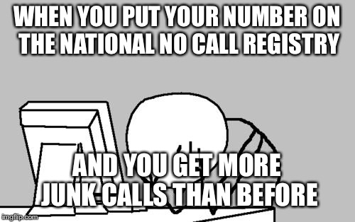Computer Guy Facepalm Meme | WHEN YOU PUT YOUR NUMBER ON THE NATIONAL NO CALL REGISTRY AND YOU GET MORE JUNK CALLS THAN BEFORE | image tagged in memes,computer guy facepalm | made w/ Imgflip meme maker