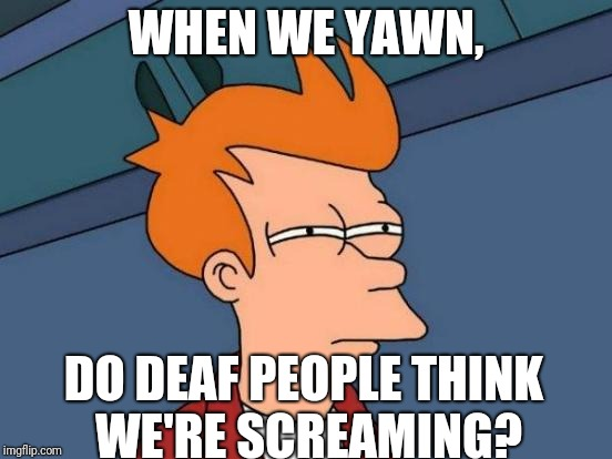 Futurama Fry | WHEN WE YAWN, DO DEAF PEOPLE THINK WE'RE SCREAMING? | image tagged in memes,futurama fry,funny,think about it,shower thoughts,high af | made w/ Imgflip meme maker