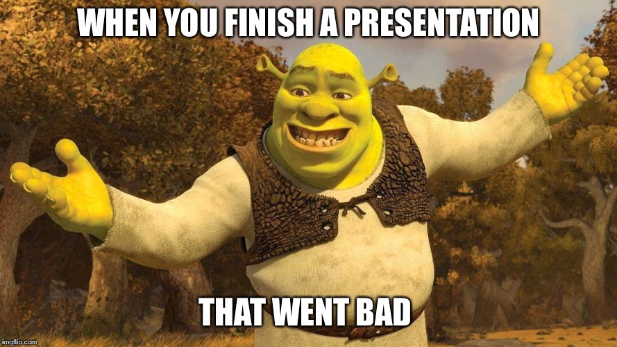 WHEN YOU FINISH A PRESENTATION THAT WENT BAD | image tagged in shrek | made w/ Imgflip meme maker