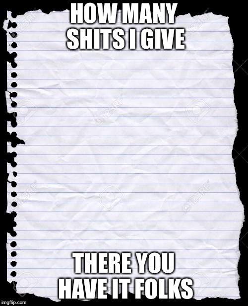 blank paper | HOW MANY SHITS I GIVE THERE YOU HAVE IT FOLKS | image tagged in blank paper | made w/ Imgflip meme maker