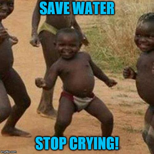 Water advise | SAVE WATER STOP CRYING! | image tagged in memes,third world success kid,sick humor,imgflip | made w/ Imgflip meme maker