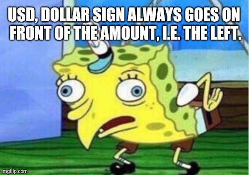 Mocking Spongebob Meme | USD, DOLLAR SIGN ALWAYS GOES ON FRONT OF THE AMOUNT, I.E. THE LEFT. | image tagged in memes,mocking spongebob | made w/ Imgflip meme maker