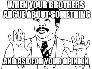 Neil deGrasse Tyson | WHEN YOUR BROTHERS ARGUE ABOUT SOMETHING AND ASK FOR YOUR OPINION | image tagged in memes,neil degrasse tyson | made w/ Imgflip meme maker