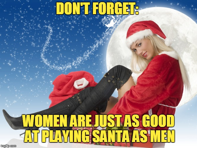 DON'T FORGET: WOMEN ARE JUST AS GOOD AT PLAYING SANTA AS MEN | made w/ Imgflip meme maker