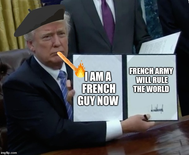 Trump Bill Signing Meme | I AM A FRENCH GUY NOW FRENCH ARMY WILL RULE THE WORLD | image tagged in memes,trump bill signing | made w/ Imgflip meme maker