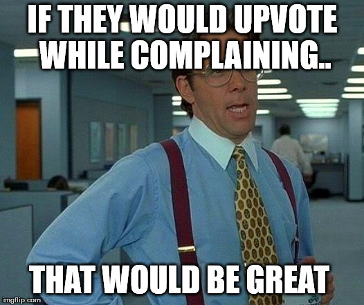 That Would Be Great Meme | IF THEY WOULD UPVOTE WHILE COMPLAINING.. THAT WOULD BE GREAT | image tagged in memes,that would be great | made w/ Imgflip meme maker