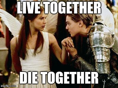 romeo and juliet | LIVE TOGETHER DIE TOGETHER | image tagged in romeo and juliet | made w/ Imgflip meme maker
