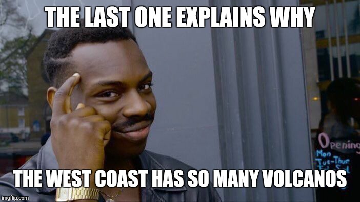 Roll Safe Think About It Meme | THE LAST ONE EXPLAINS WHY THE WEST COAST HAS SO MANY VOLCANOS | image tagged in memes,roll safe think about it | made w/ Imgflip meme maker